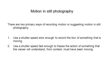 Motion in still photography There are two primary ways of recording motion or suggesting motion in still photography. 1.Use a shutter speed slow enough.