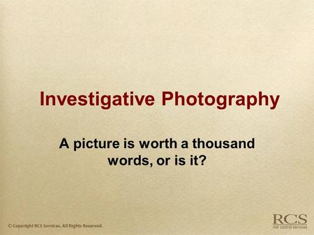 Investigative Photography A picture is worth a thousand words, or is it?