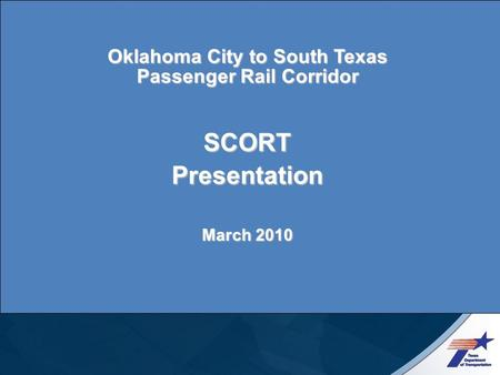 Oklahoma City to South Texas Passenger Rail Corridor SCORT Presentation March 2010.