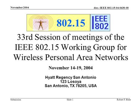 Doc.: IEEE 802.15-04-0630-00 Submission November 2004 Robert F. HeileSlide 1 802.15 33rd Session of meetings of the IEEE 802.15 Working Group for Wireless.
