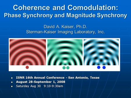 Coherence and Comodulation: Phase Synchrony and Magnitude Synchrony David A. Kaiser, Ph.D. Sterman-Kaiser Imaging Laboratory, Inc. ISNR 16th Annual Conference.