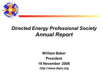 Directed Energy Professional Society Annual Report William Baker President 18 November 2008
