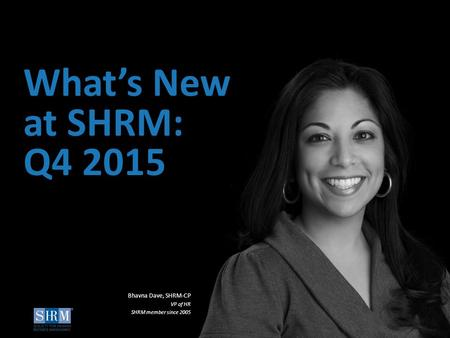 ©SHRM 2015 1 ©SHRM 2014 What's New at SHRM: Q4 2015 Bhavna Dave, SHRM-CP VP of HR SHRM member since 2005.