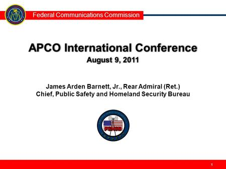 Federal Communications Commission 11 APCO International Conference August 9, 2011 APCO International Conference August 9, 2011 James Arden Barnett, Jr.,