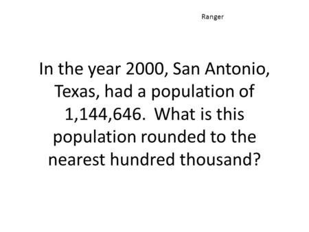 In the year 2000, San Antonio, Texas, had a population of 1,144,646. What is this population rounded to the nearest hundred thousand? Ranger.