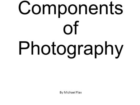Components of Photography By Michael Flax. Focal Point ________________________________ ________________________________ ________________________________.