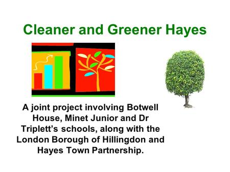 Cleaner and Greener Hayes A joint project involving Botwell House, Minet Junior and Dr Triplett's schools, along with the London Borough of Hillingdon.