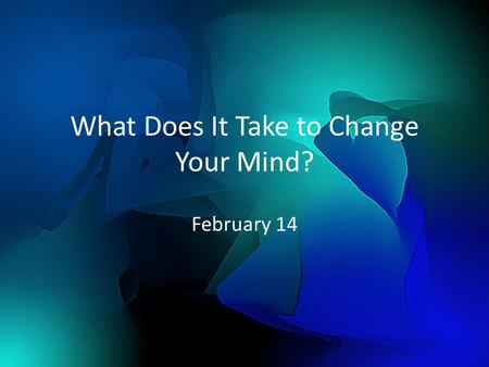 What Does It Take to Change Your Mind? February 14.