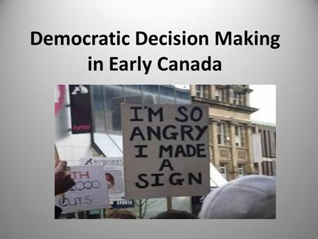 Democratic Decision Making in Early Canada. Democratic Values Modern democracies vary different from ancient times Operates according to rules in written.