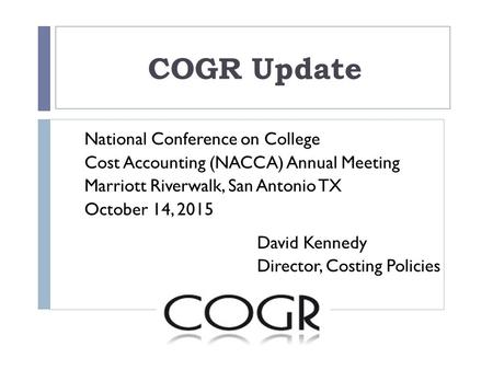 COGR Update National Conference on College Cost Accounting (NACCA) Annual Meeting Marriott Riverwalk, San Antonio TX October 14, 2015 David Kennedy Director,