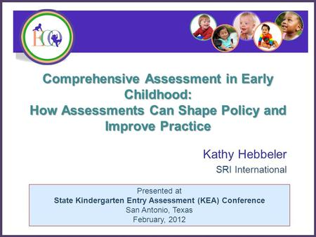 Presented at State Kindergarten Entry Assessment (KEA) Conference San Antonio, Texas February, 2012 Comprehensive Assessment in Early Childhood: How Assessments.