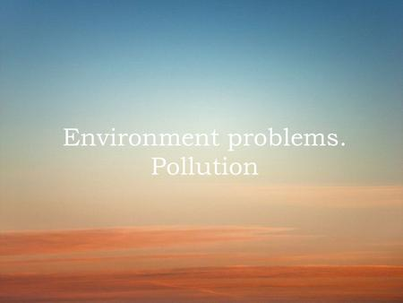Environment problems. Pollution. Pollution in the WORLD Since ancient times Nature has served man, being the source of his life. For thousands of years.