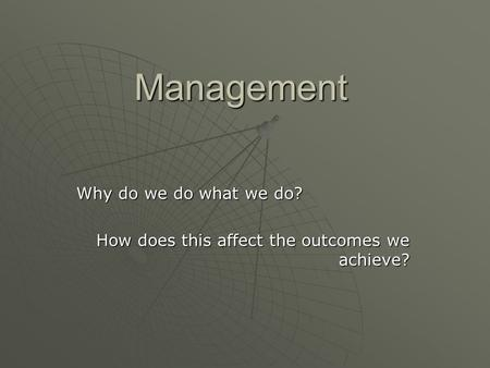 Management Why do we do what we do? How does this affect the outcomes we achieve?