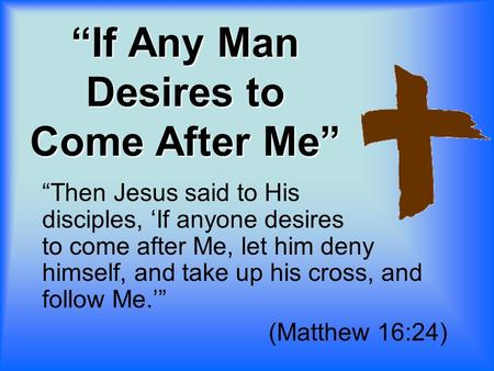 """If Any Man Desires to Come After Me"" ""Then Jesus said to His disciples, 'If anyone desires to come after Me, let him deny himself, and take up his cross,"