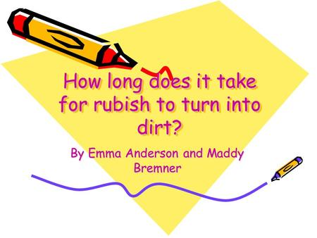 How long does it take for rubish to turn into dirt? By Emma Anderson and Maddy Bremner.