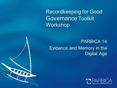 Recordkeeping for Good Governance Toolkit Workshop PARBICA 14 Evidence and Memory in the Digital Age.