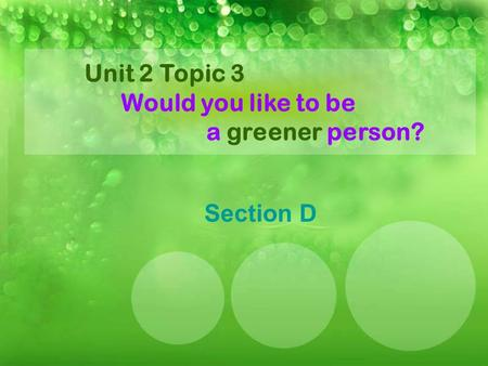 Unit 2 Topic 3 Would you like to be a greener person? Section D.