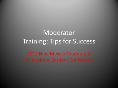 Moderator Training: Tips for Success 2012 New Mexico Graduate & Professional Student Conference.