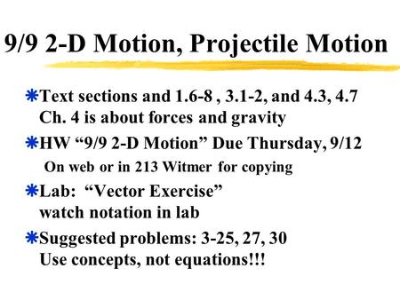 "9/9 2-D Motion, Projectile Motion  Text sections and 1.6-8, 3.1-2, and 4.3, 4.7 Ch. 4 is about forces and gravity  HW ""9/9 2-D Motion"" Due Thursday,"