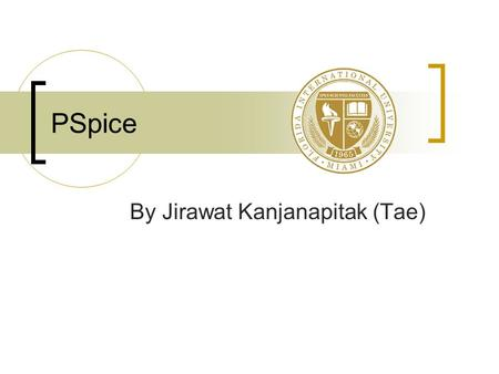 PSpice By Jirawat Kanjanapitak (Tae). Introduction Created by Cadence TM Benefits of PSpice  Be able to solve difficult circuits  Save time & easy to.
