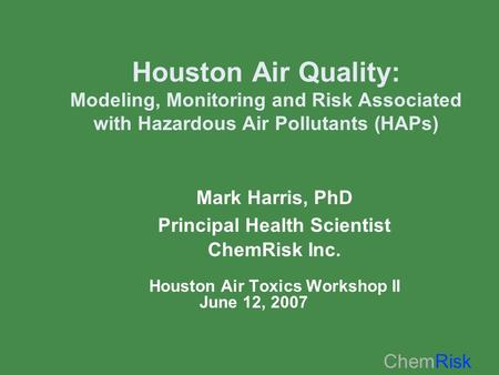 ChemRisk Houston Air Quality: Modeling, Monitoring and Risk Associated with Hazardous Air Pollutants (HAPs) Mark Harris, PhD Principal Health Scientist.