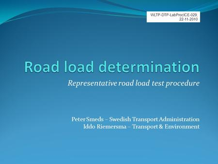 Representative road load test procedure Peter Smeds – Swedish Transport Administration Iddo Riemersma – Transport & Environment WLTP-DTP-LabProcICE-029,