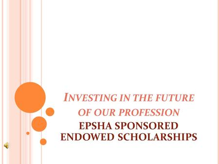 I NVESTING IN THE FUTURE OF OUR PROFESSION EPSHA SPONSORED ENDOWED SCHOLARSHIPS.