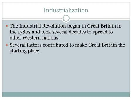 Industrialization The Industrial Revolution began in Great Britain in the 1780s and took several decades to spread to other Western nations. Several factors.