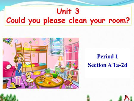 Unit 3 Could you please clean your room? Period 1 Section A 1a-2d.
