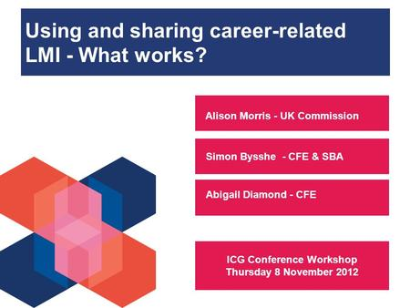 Using and sharing career-related LMI - What works? Simon Bysshe - CFE & SBA Alison Morris - UK Commission Abigail Diamond - CFE ICG Conference Workshop.