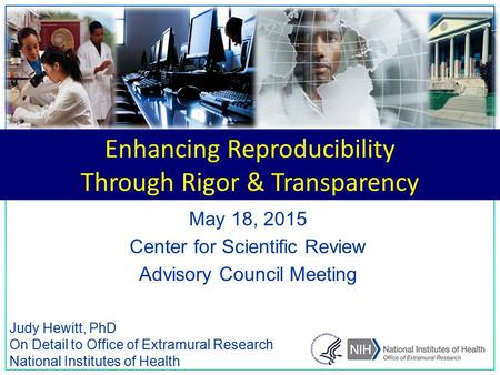 1 Judy Hewitt, PhD On Detail to Office of Extramural Research National Institutes of Health May 18, 2015 Center for Scientific Review Advisory Council.