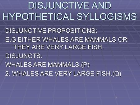 1 DISJUNCTIVE AND HYPOTHETICAL SYLLOGISMS DISJUNCTIVE PROPOSITIONS: E.G EITHER WHALES ARE MAMMALS OR THEY ARE VERY LARGE FISH. DISJUNCTS: WHALES ARE MAMMALS.(P)