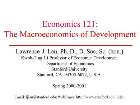 Economics 121: The Macroeconomics of Development Lawrence J. Lau, Ph. D., D. Soc. Sc. (hon.) Kwoh-Ting Li Professor of Economic Development Department.