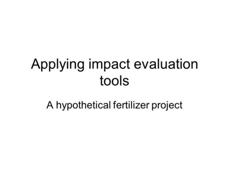 Applying impact evaluation tools A hypothetical fertilizer project.