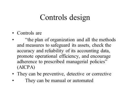 "Controls design Controls are ""the plan of organization and all the methods and measures to safeguard its assets, check the accuracy and reliability of."