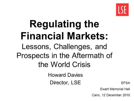 Regulating the Financial Markets: Lessons, Challenges, and Prospects in the Aftermath of the World Crisis Howard Davies Director, LSE EFSA Ewart Memorial.
