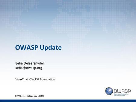 OWASP Update Seba Deleersnyder Vice-Chair OWASP Foundation OWASP BeNeLux 2013.