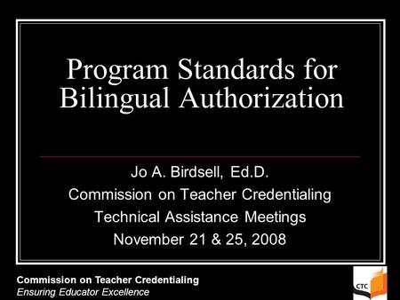 Program Standards for Bilingual Authorization Jo A. Birdsell, Ed.D. Commission on Teacher Credentialing Technical Assistance Meetings November 21 & 25,