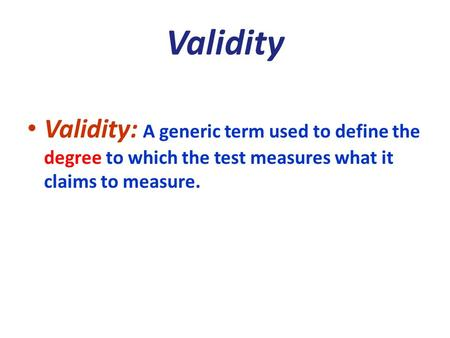 Validity Validity: A generic term used to define the degree to which the test measures what it claims to measure.