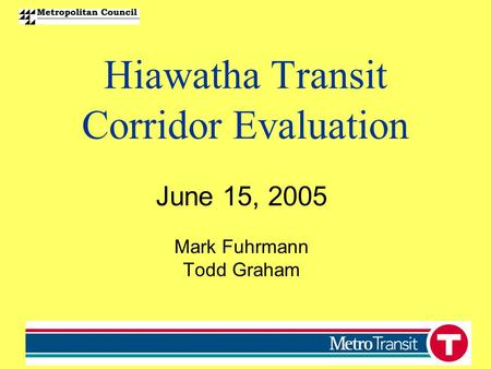Hiawatha Transit Corridor Evaluation June 15, 2005 Mark Fuhrmann Todd Graham.