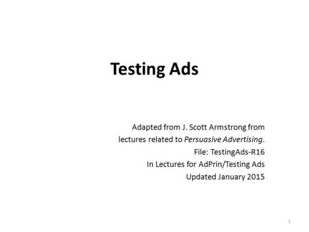 Testing Ads Adapted from J. Scott Armstrong from lectures related to Persuasive <strong>Advertising</strong>. File: TestingAds-R16 In Lectures for AdPrin/Testing Ads Updated.