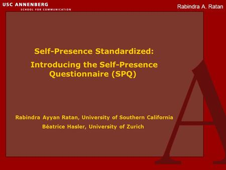 Rabindra A. Ratan Self-Presence Standardized: Introducing the Self-Presence Questionnaire (SPQ) Rabindra Ayyan Ratan, University of Southern California.