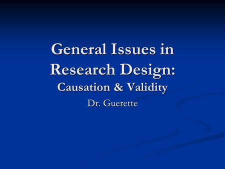 General Issues in Research Design: Causation & Validity Dr. Guerette.