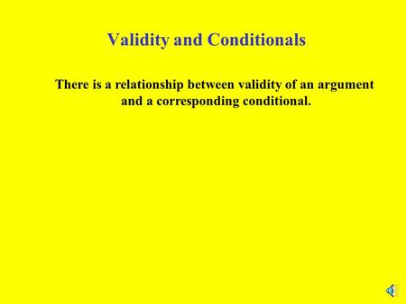 Validity and Conditionals There is a relationship between validity of an argument and a corresponding conditional.
