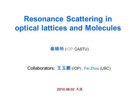 Resonance Scattering in optical lattices and Molecules 崔晓玲 (IOP, CASTU) Collaborators: 王玉鹏 (IOP), Fei Zhou (UBC) 2010.08.02 大连.