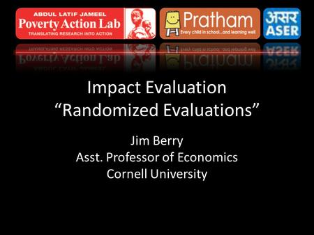 "Impact Evaluation ""Randomized Evaluations"" Jim Berry Asst. Professor of Economics Cornell University."