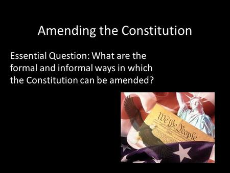 Amending the Constitution Essential Question: What are the formal and informal ways in which the Constitution can be amended?