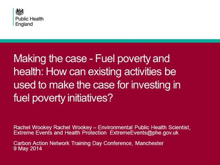 Making the case - Fuel poverty and health: How can existing activities be used to make the case for investing in fuel poverty initiatives? Rachel Wookey.