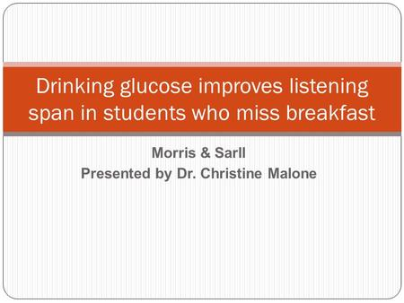 Morris & Sarll Presented by Dr. Christine Malone Drinking glucose improves listening span in students who miss breakfast.