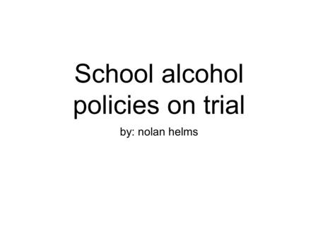 School alcohol policies on trial by: nolan helms.